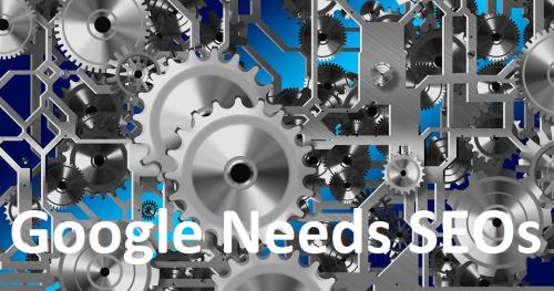 Google needs SEOs