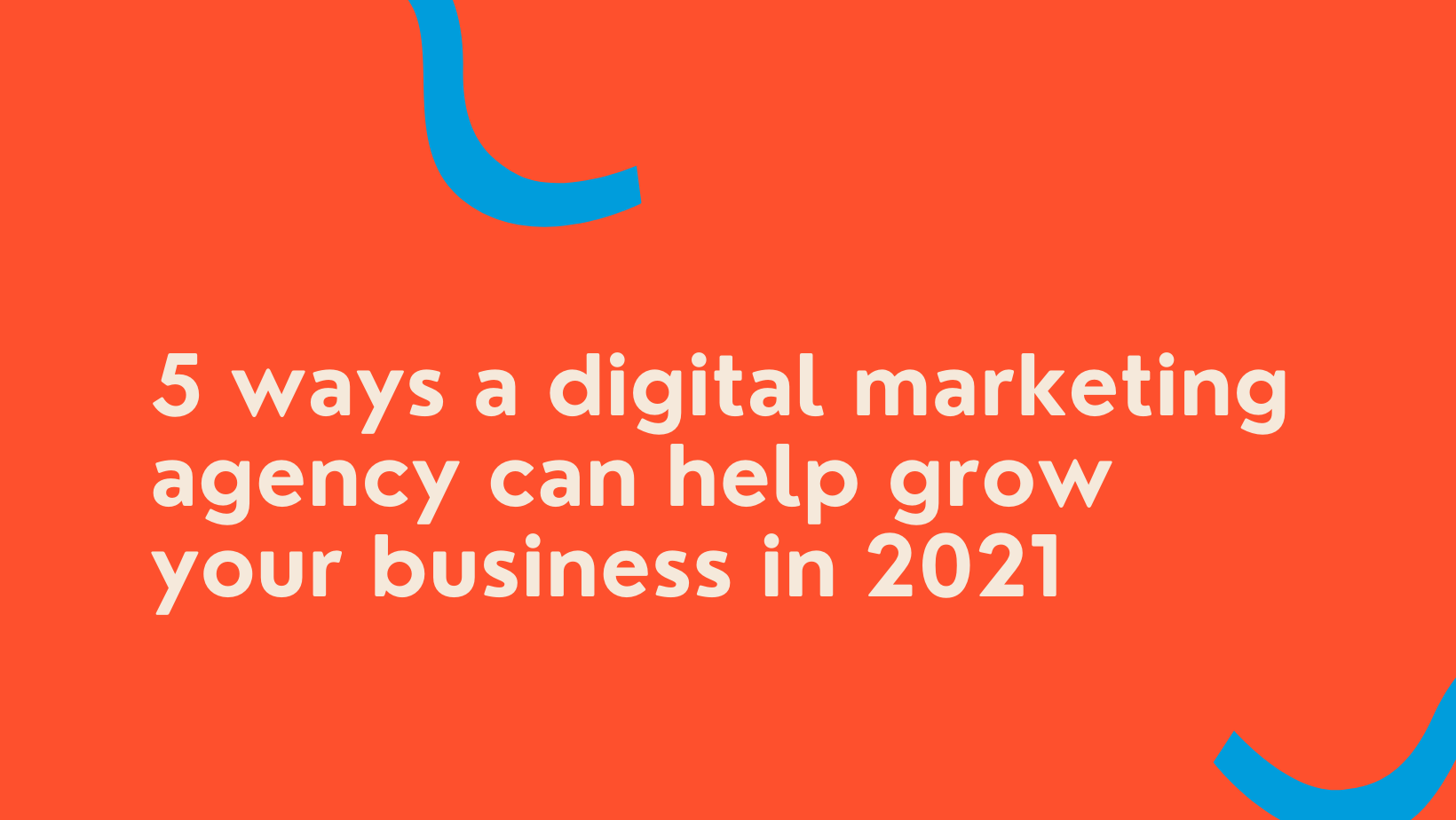 5 Ways A Digital Marketing Agency Can Help Grow Your Business in 2021